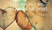 Take me as I am, said me to my heart.